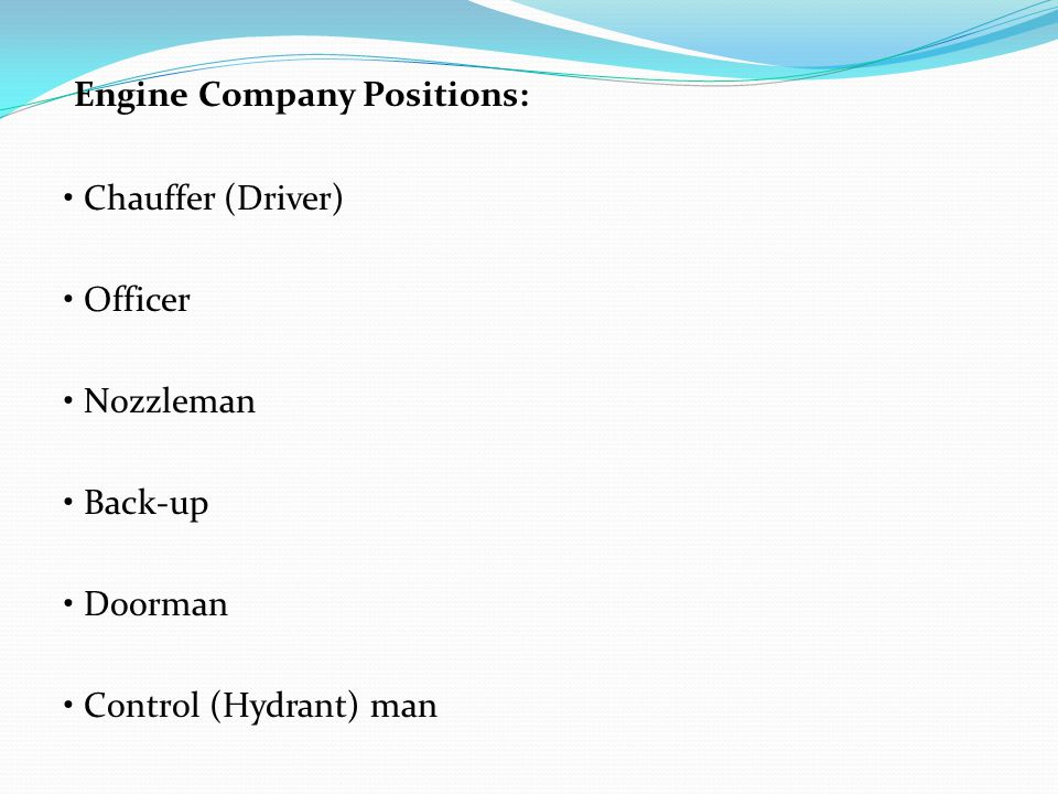 Engine Company Positions: Chauffer (Driver) Officer Nozzleman Back-up Doorman Control (Hydrant) man