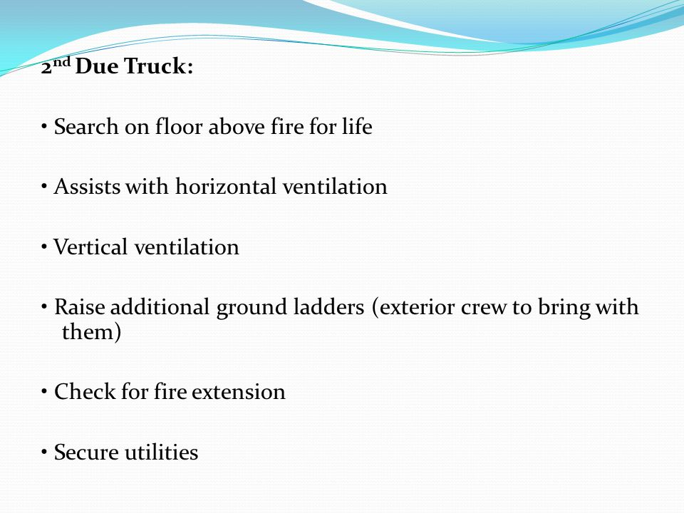 2 nd Due Truck: Search on floor above fire for life Assists with horizontal ventilation Vertical ventilation Raise additional ground ladders (exterior