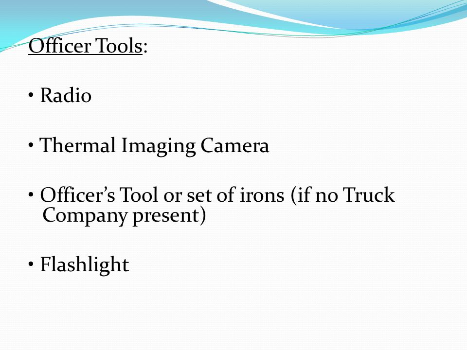 Officer Tools: Radio Thermal Imaging Camera Officer's Tool or set of irons (if no Truck Company present) Flashlight