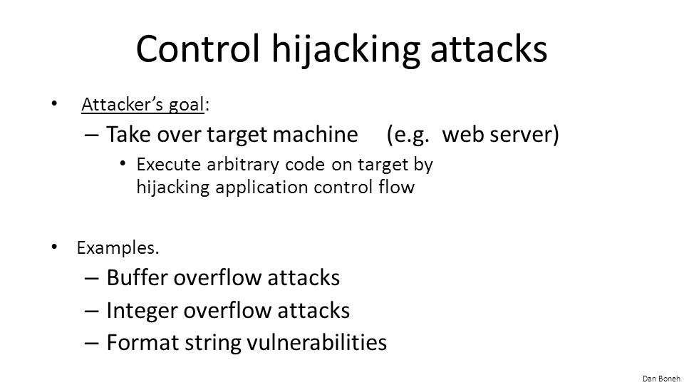 Dan Boneh Control hijacking attacks Attacker's goal: – Take over target machine (e.g. web server) Execute arbitrary code on target by hijacking applic