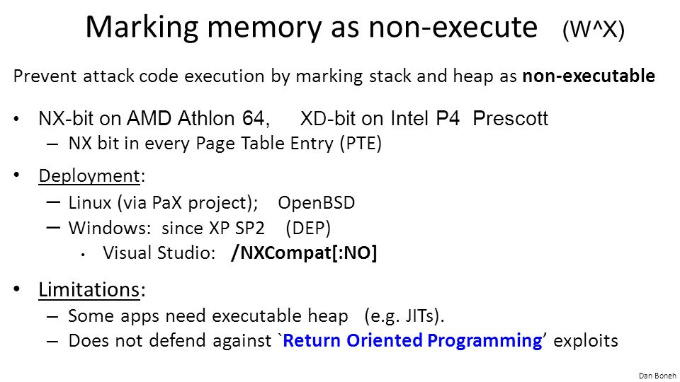 Dan Boneh Marking memory as non-execute (W^X) Prevent attack code execution by marking stack and heap as non-executable NX -bit on AMD Athlon 64, XD -