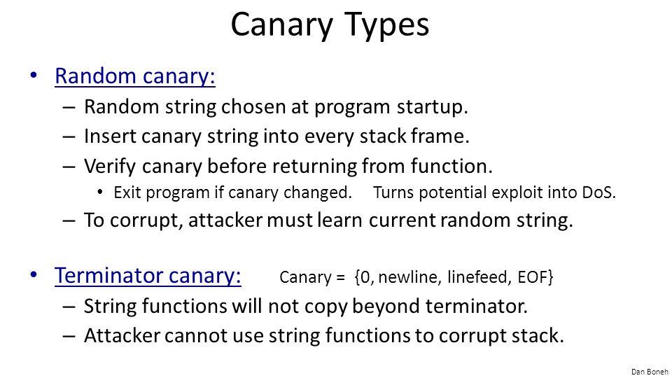 Dan Boneh Canary Types Random canary: – Random string chosen at program startup. – Insert canary string into every stack frame. – Verify canary before