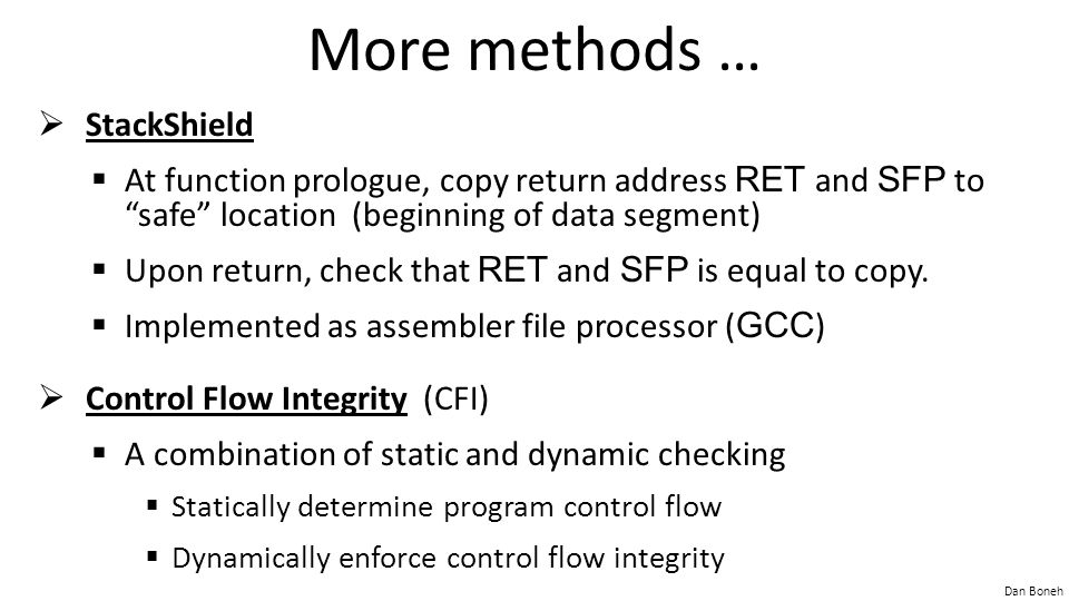 "Dan Boneh More methods …  StackShield  At function prologue, copy return address RET and SFP to ""safe"" location (beginning of data segment)  Upon r"
