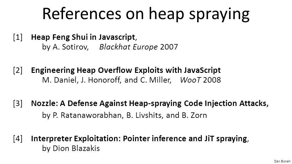 Dan Boneh References on heap spraying [1]Heap Feng Shui in Javascript, by A. Sotirov, Blackhat Europe 2007 [2]Engineering Heap Overflow Exploits with