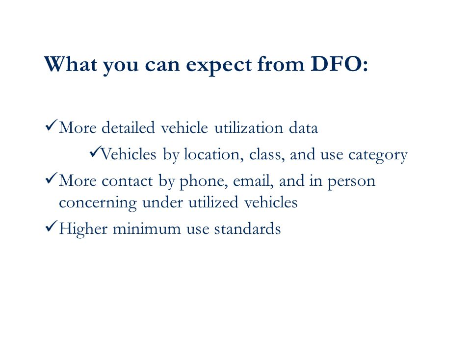 What you can expect from DFO: More detailed vehicle utilization data Vehicles by location, class, and use category More contact by phone, email, and in person concerning under utilized vehicles Higher minimum use standards