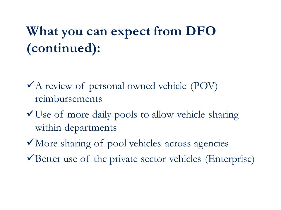 What you can expect from DFO (continued): A review of personal owned vehicle (POV) reimbursements Use of more daily pools to allow vehicle sharing within departments More sharing of pool vehicles across agencies Better use of the private sector vehicles (Enterprise)
