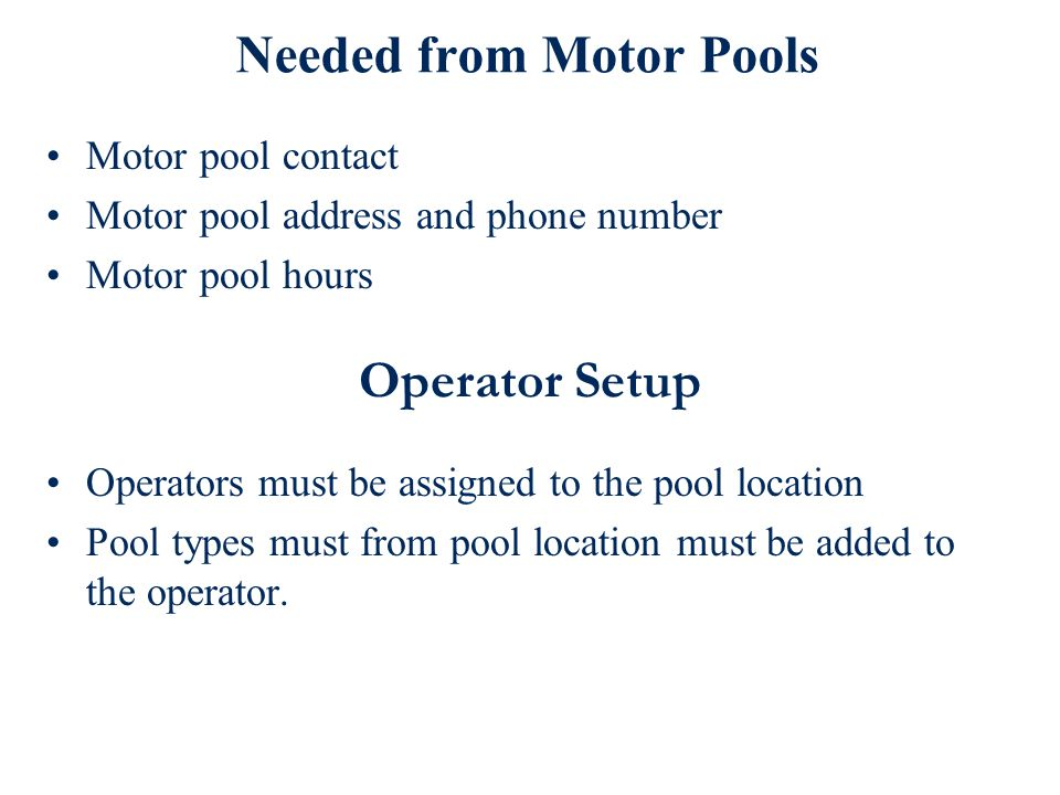 Needed from Motor Pools Motor pool contact Motor pool address and phone number Motor pool hours Operator Setup Operators must be assigned to the pool location Pool types must from pool location must be added to the operator.