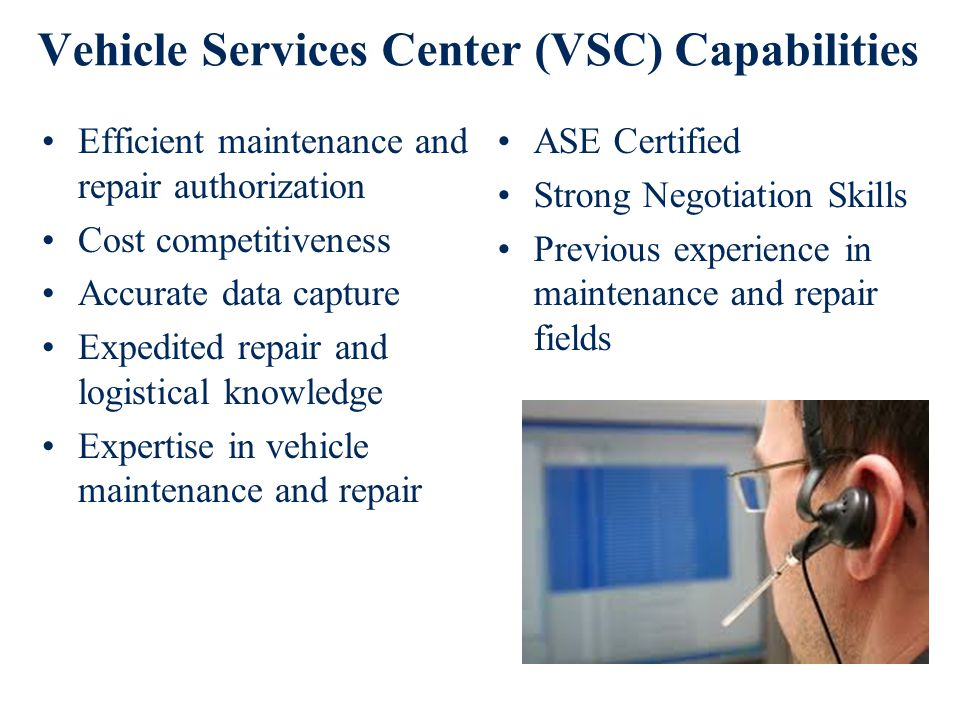 Vehicle Services Center (VSC) Capabilities Efficient maintenance and repair authorization Cost competitiveness Accurate data capture Expedited repair and logistical knowledge Expertise in vehicle maintenance and repair ASE Certified Strong Negotiation Skills Previous experience in maintenance and repair fields
