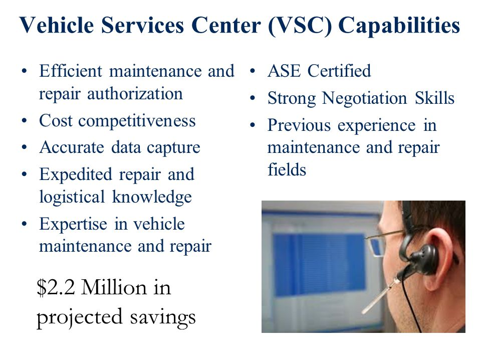 Vehicle Services Center (VSC) Capabilities Efficient maintenance and repair authorization Cost competitiveness Accurate data capture Expedited repair and logistical knowledge Expertise in vehicle maintenance and repair ASE Certified Strong Negotiation Skills Previous experience in maintenance and repair fields $2.2 Million in projected savings