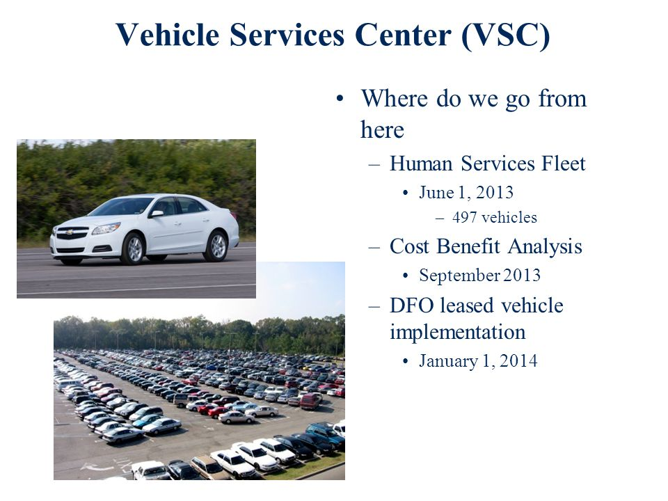 Vehicle Services Center (VSC) Where do we go from here –Human Services Fleet June 1, 2013 –497 vehicles –Cost Benefit Analysis September 2013 –DFO leased vehicle implementation January 1, 2014