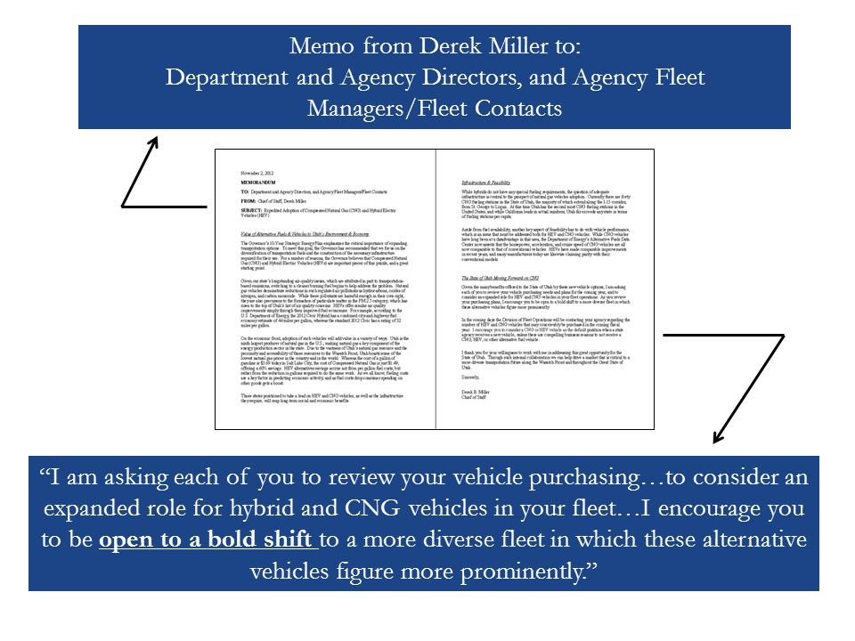 Memo from Derek Miller to: Department and Agency Directors, and Agency Fleet Managers/Fleet Contacts I am asking each of you to review your vehicle purchasing…to consider an expanded role for hybrid and CNG vehicles in your fleet…I encourage you to be open to a bold shift to a more diverse fleet in which these alternative vehicles figure more prominently.
