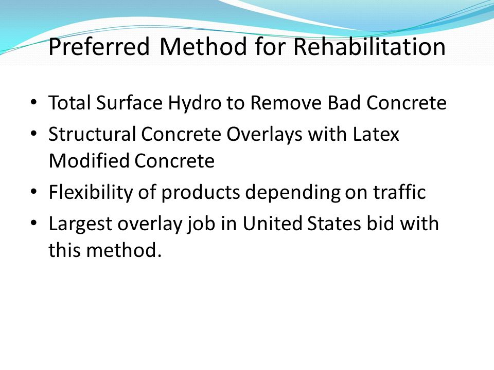 Preferred Method for Rehabilitation Total Surface Hydro to Remove Bad Concrete Structural Concrete Overlays with Latex Modified Concrete Flexibility of products depending on traffic Largest overlay job in United States bid with this method.
