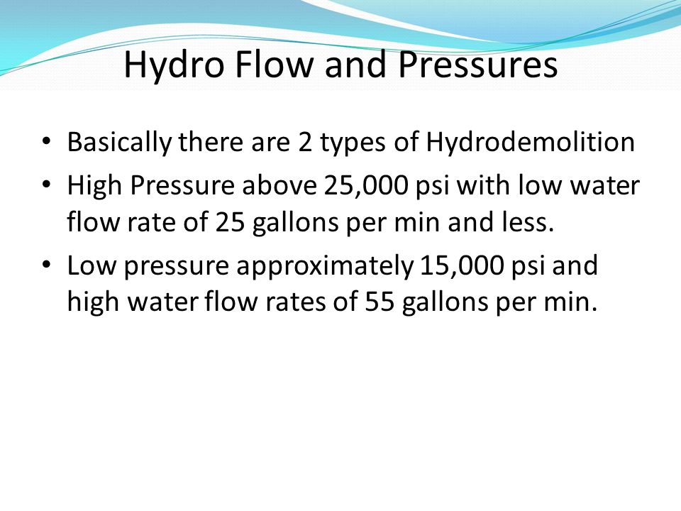 Hydro Flow and Pressures Basically there are 2 types of Hydrodemolition High Pressure above 25,000 psi with low water flow rate of 25 gallons per min and less.