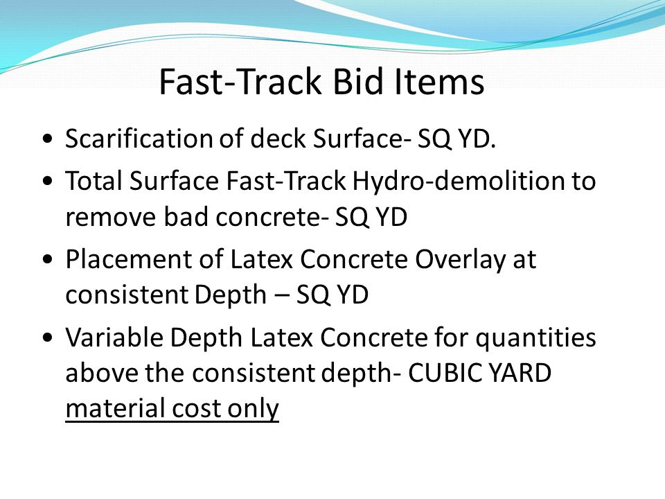 Fast-Track Bid Items Scarification of deck Surface- SQ YD. Total Surface Fast-Track Hydro-demolition to remove bad concrete- SQ YD Placement of Latex