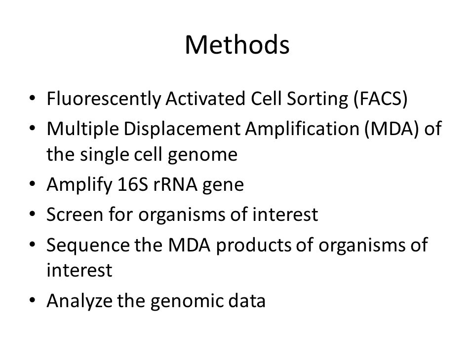Methods Fluorescently Activated Cell Sorting (FACS) Multiple Displacement Amplification (MDA) of the single cell genome Amplify 16S rRNA gene Screen for organisms of interest Sequence the MDA products of organisms of interest Analyze the genomic data
