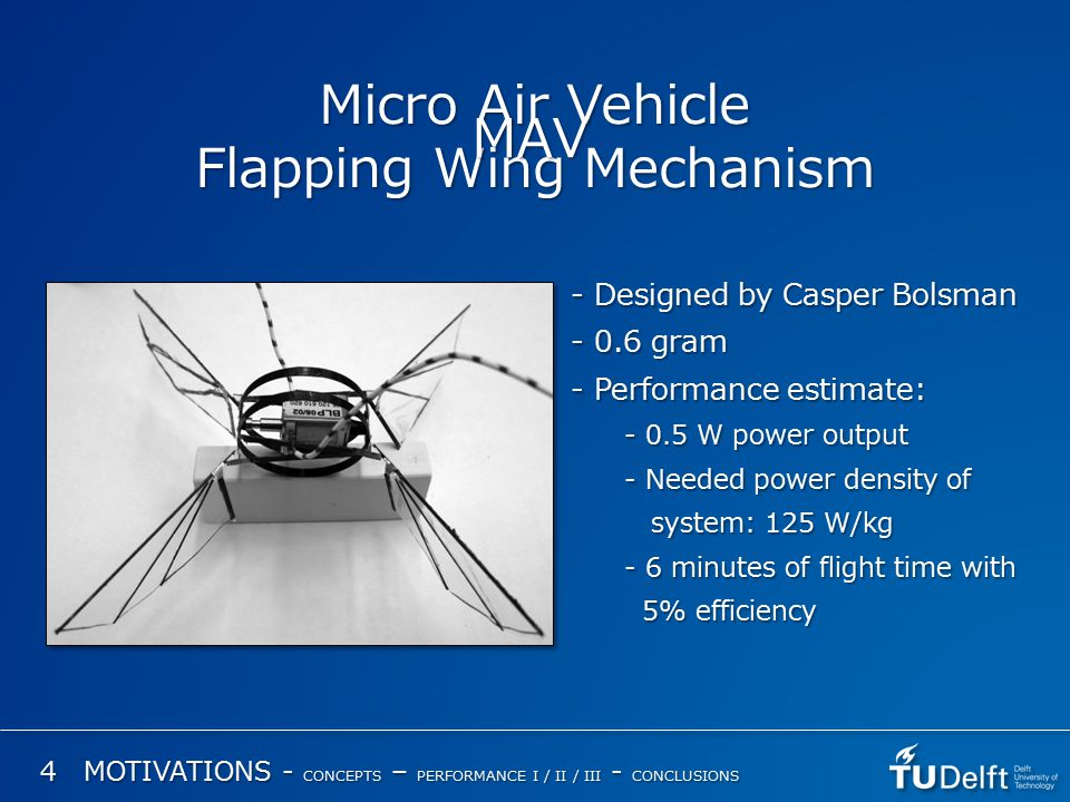 Micro Air Vehicle Flapping Wing Mechanism - Designed by Casper Bolsman - 0.6 gram - Performance estimate: - 0.5 W power output - Needed power density of system: 125 W/kg system: 125 W/kg - 6 minutes of flight time with 5% efficiency 5% efficiency MAV 4 MOTIVATIONS - CONCEPTS – PERFORMANCE I / II / III - CONCLUSIONS