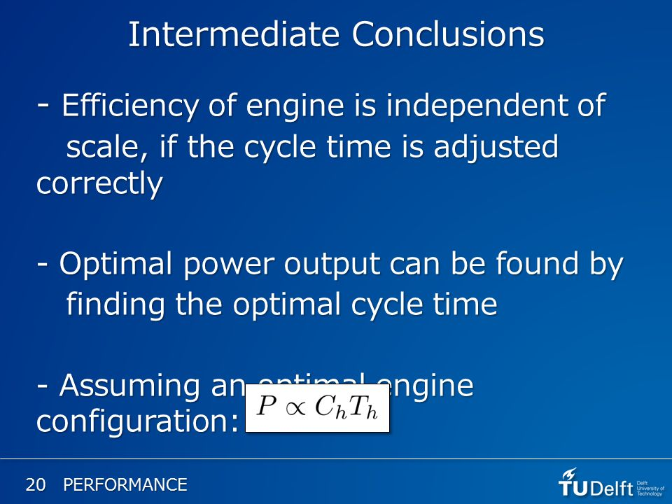20 PERFORMANCE Intermediate Conclusions - Efficiency of engine is independent of scale, if the cycle time is adjusted correctly scale, if the cycle time is adjusted correctly - Optimal power output can be found by finding the optimal cycle time finding the optimal cycle time - Assuming an optimal engine configuration: