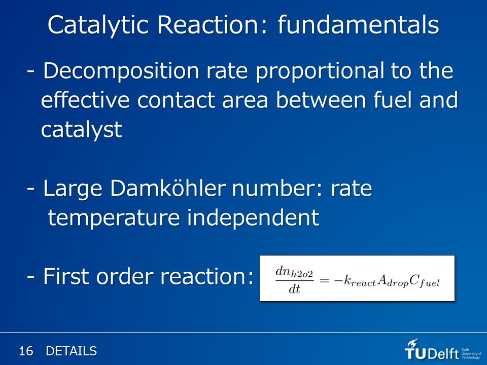 16 DETAILS Catalytic Reaction: fundamentals - Decomposition rate proportional to the effective contact area between fuel and effective contact area between fuel and catalyst catalyst - Large Damköhler number: rate temperature independent temperature independent - First order reaction: