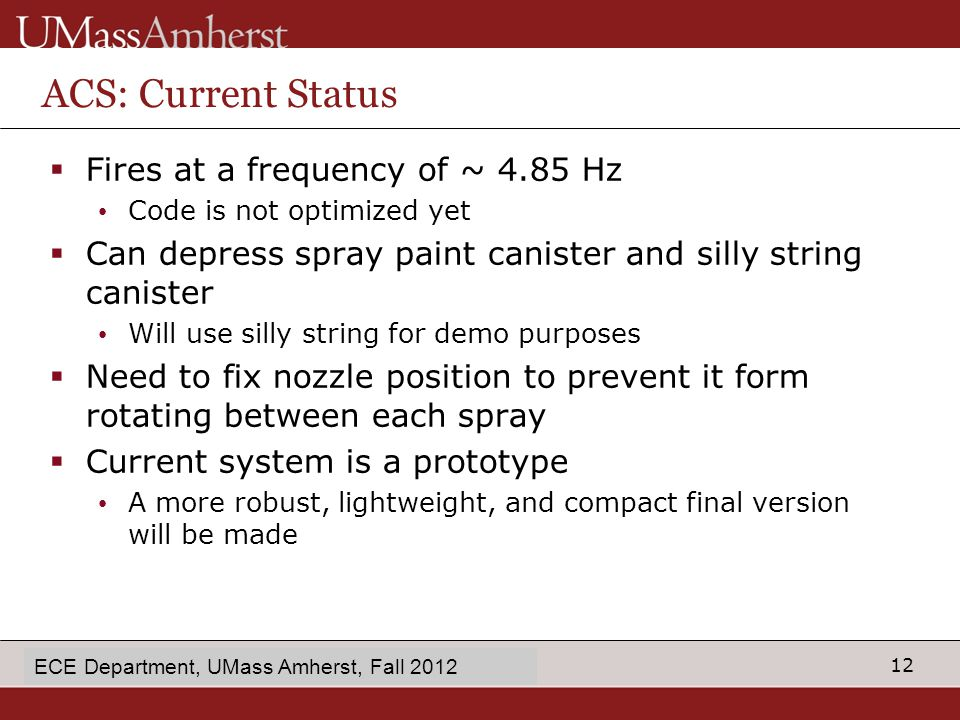 12 enter Dept name in Slide Master ACS: Current Status  Fires at a frequency of ~ 4.85 Hz Code is not optimized yet  Can depress spray paint canister and silly string canister Will use silly string for demo purposes  Need to fix nozzle position to prevent it form rotating between each spray  Current system is a prototype A more robust, lightweight, and compact final version will be made ECE Department, UMass Amherst, Fall 2012