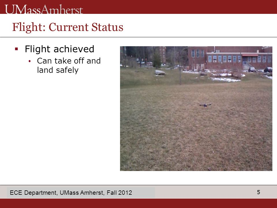 5 enter Dept name in Slide Master Flight: Current Status  Flight achieved Can take off and land safely ECE Department, UMass Amherst, Fall 2012