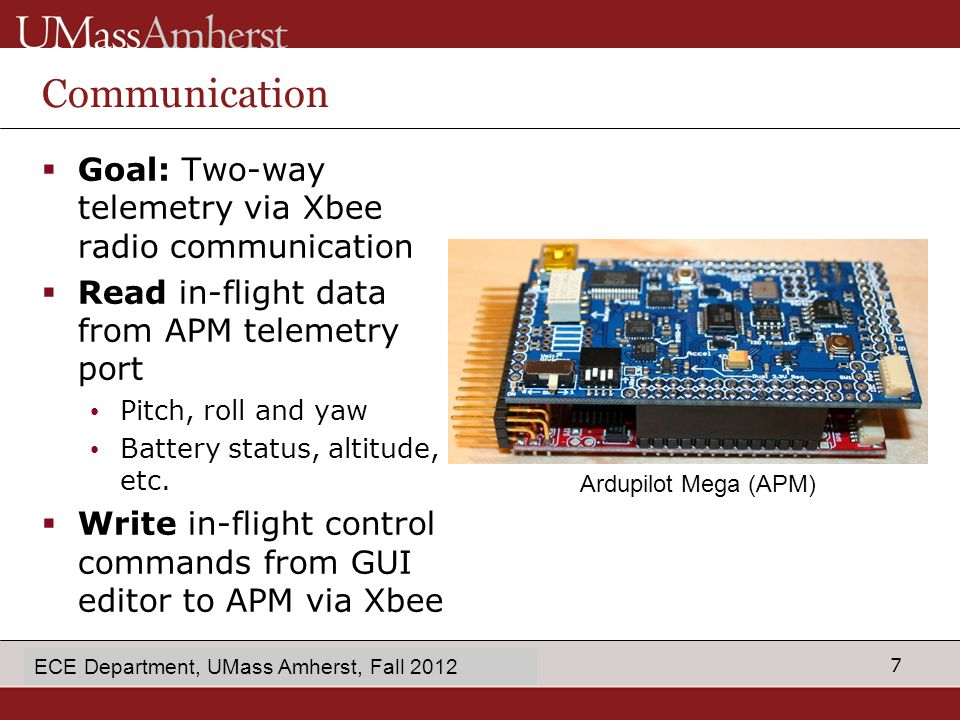 8 enter Dept name in Slide Master Communication: Reading Data  Mission Planner logs in- flight data wirelessly to base station  Next step: feed APM telemetry data into the GUI editor Java RXTX for Xbee radio ECE Department, UMass Amherst, Fall 2012 Gyro values stored and updated at between 10 and 50 Hz