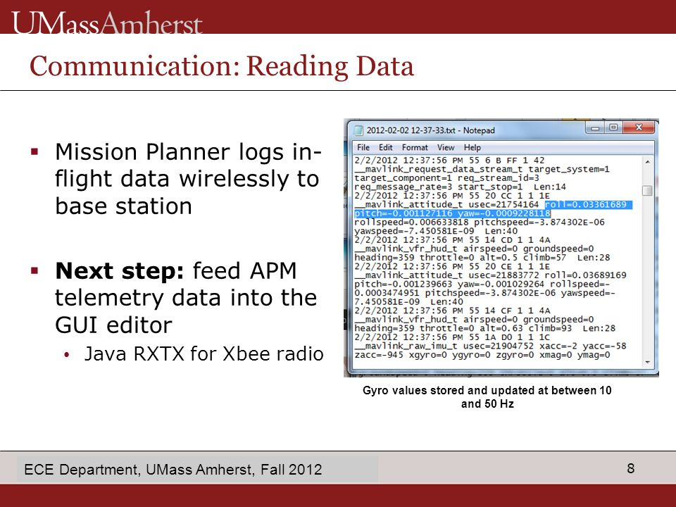8 enter Dept name in Slide Master Communication: Reading Data  Mission Planner logs in- flight data wirelessly to base station  Next step: feed APM telemetry data into the GUI editor Java RXTX for Xbee radio ECE Department, UMass Amherst, Fall 2012 Gyro values stored and updated at between 10 and 50 Hz