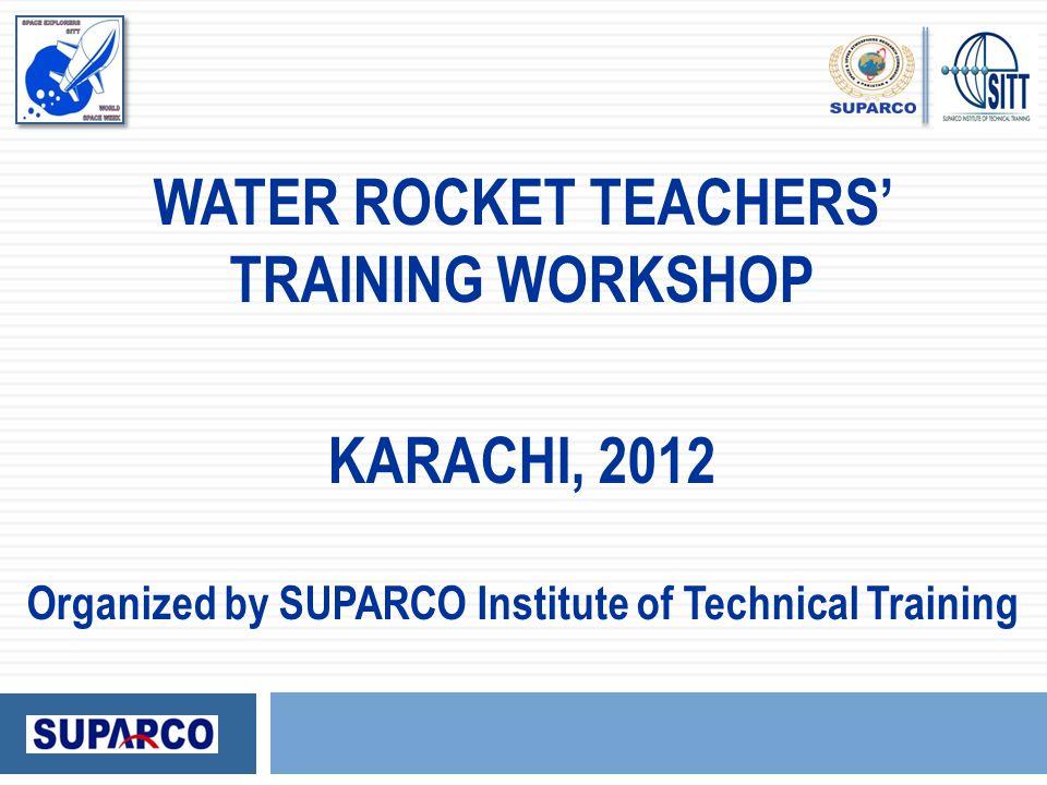 WATER ROCKET TEACHERS' TRAINING WORKSHOP KARACHI, 2012 Organized by SUPARCO Institute of Technical Training
