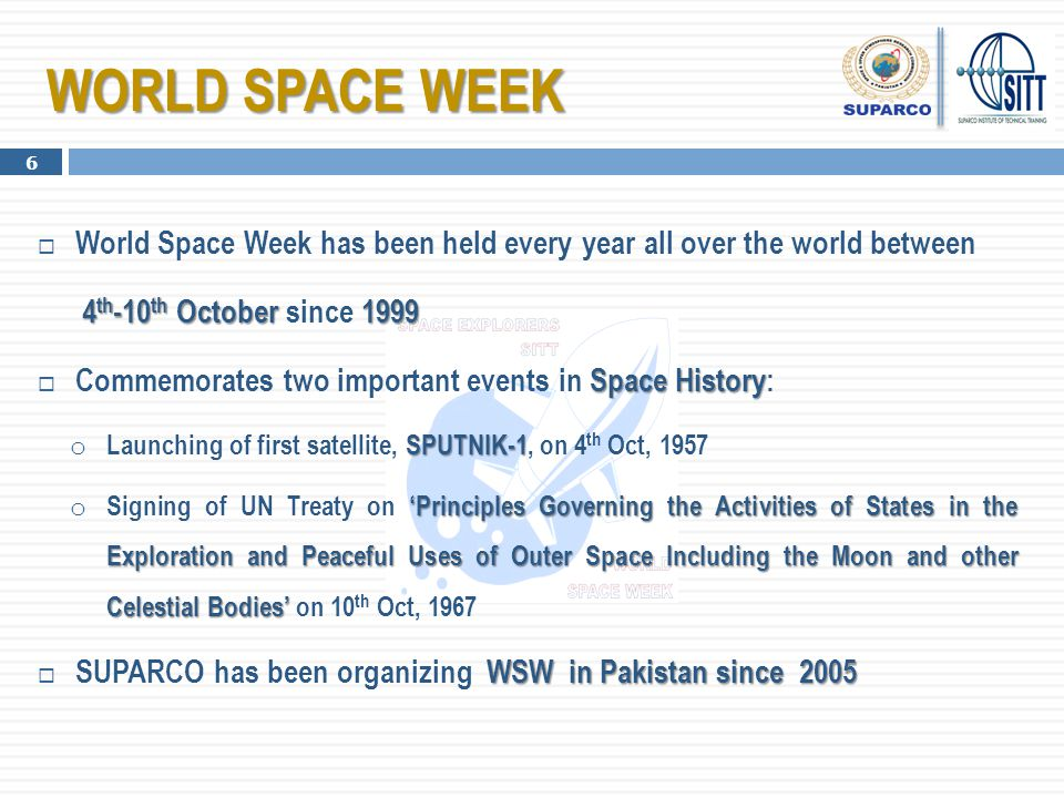  World Space Week has been held every year all over the world between 4 th -10 th October 1999 4 th -10 th October since 1999 Space History  Commemo