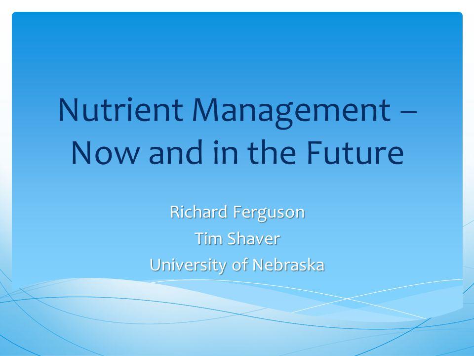 Nutrient Management – Now and in the Future Richard Ferguson Tim Shaver University of Nebraska