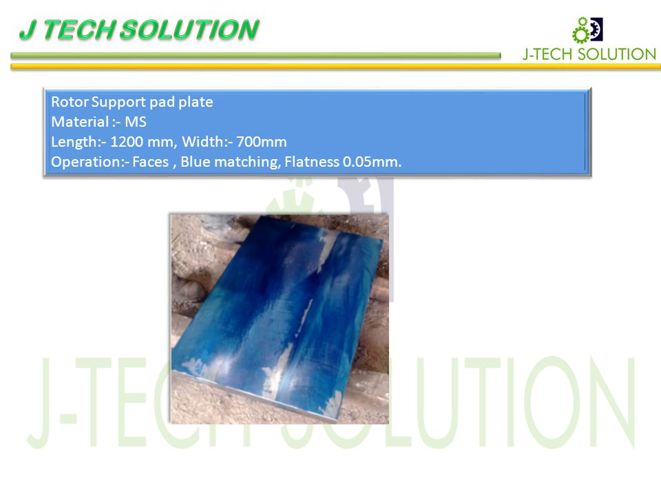 Rotor Support pad plate Material :- MS Length:- 1200 mm, Width:- 700mm Operation:- Faces, Blue matching, Flatness 0.05mm.