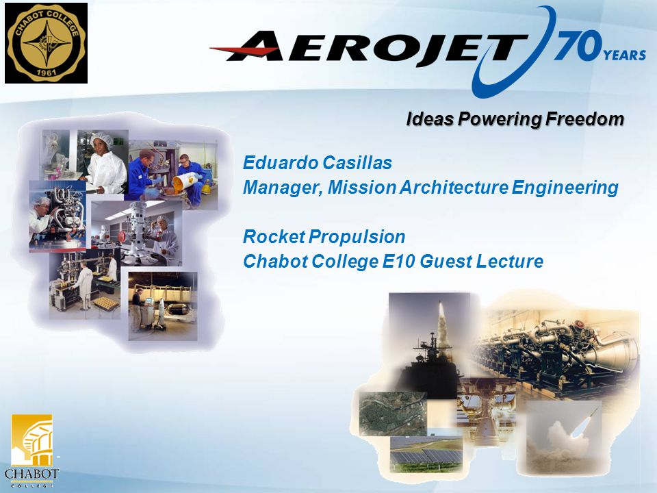Ideas Powering Freedom Eduardo Casillas Manager, Mission Architecture Engineering Rocket Propulsion Chabot College E10 Guest Lecture