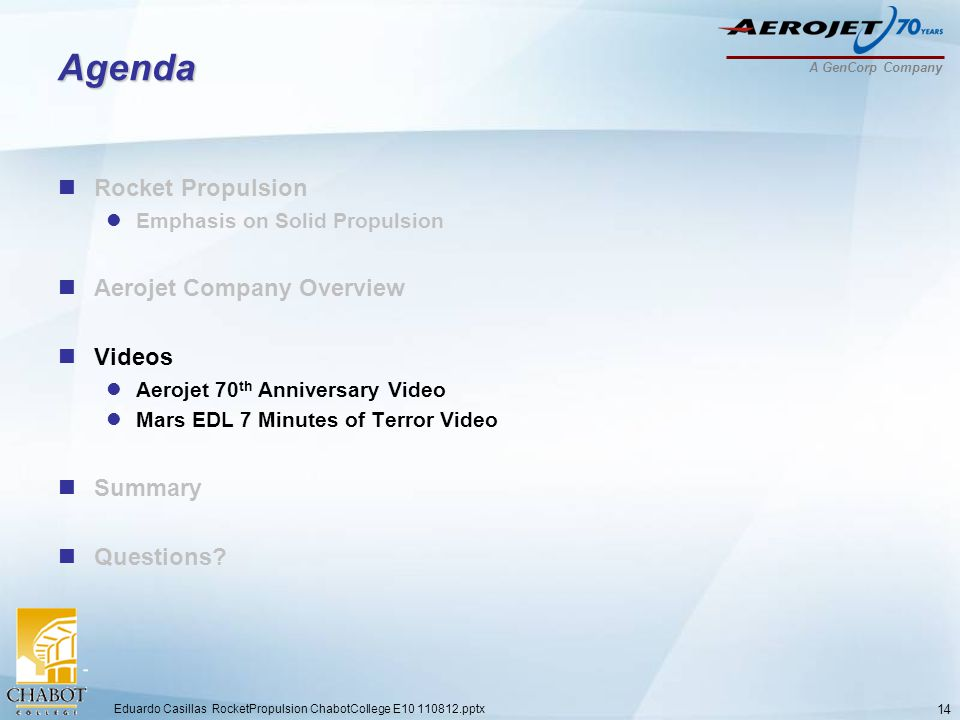 A GenCorp Company Agenda Rocket Propulsion Emphasis on Solid Propulsion Aerojet Company Overview Videos Aerojet 70 th Anniversary Video Mars EDL 7 Minutes of Terror Video Summary Questions.