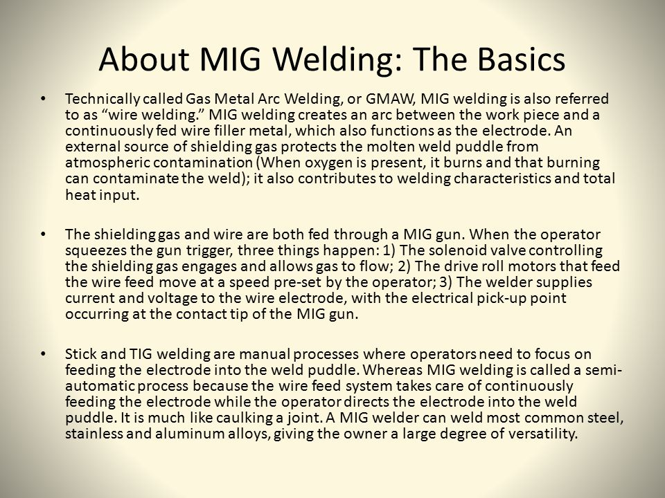 The Good, Bad and The Ugly Here are some advantages to MIG welding: The ability to join a wide range of metals and thicknesses All-position welding capability A good weld bead A minimum of weld splatter Easy to learn Here are some disadvantages of MIG welding: MIG welding can only be used on thin to medium thick metals The use of an inert gas makes this type of welding less portable than arc welding which requires no external source of shielding gas Produces a somewhat sloppier and less controlled weld as compared to TIG (Tungsten Inert Gas Welding) Credit: http://www.instructables.com/id/How-to-Weld---MIG-Welding/