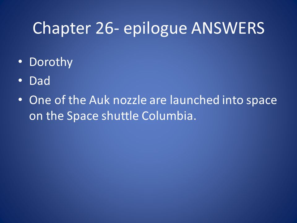 Chapter 26- epilogue ANSWERS Dorothy Dad One of the Auk nozzle are launched into space on the Space shuttle Columbia.