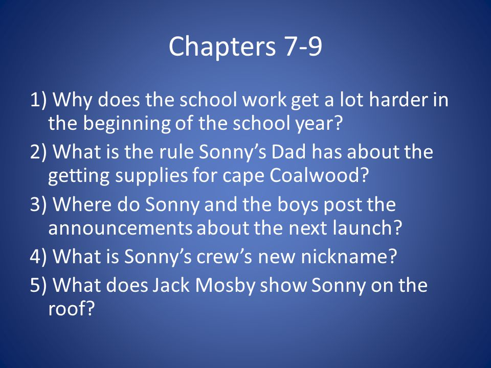 Chapters 7-9 1) Why does the school work get a lot harder in the beginning of the school year? 2) What is the rule Sonny's Dad has about the getting s