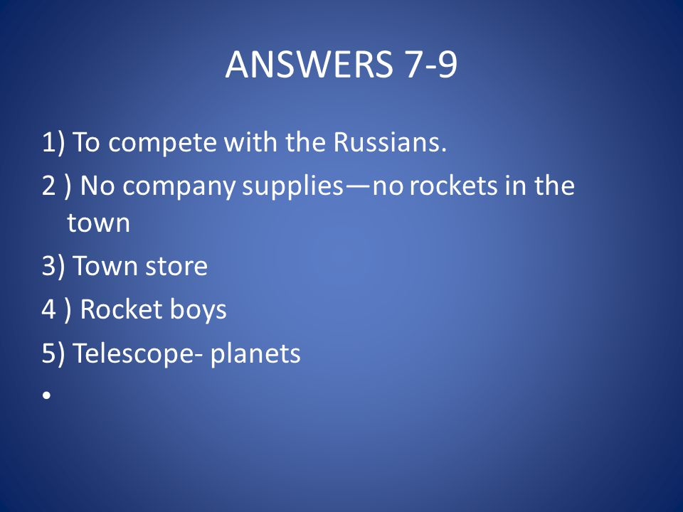 ANSWERS 7-9 1) To compete with the Russians. 2 ) No company supplies—no rockets in the town 3) Town store 4 ) Rocket boys 5) Telescope- planets