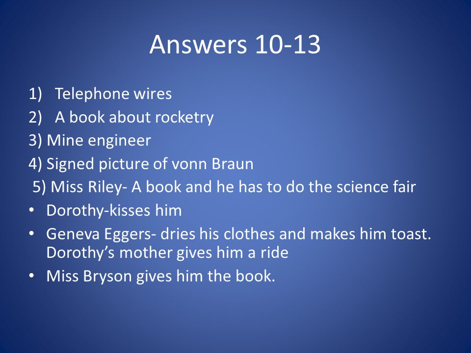 Answers 10-13 1)Telephone wires 2)A book about rocketry 3) Mine engineer 4) Signed picture of vonn Braun 5) Miss Riley- A book and he has to do the science fair Dorothy-kisses him Geneva Eggers- dries his clothes and makes him toast.