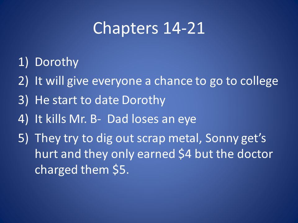 Chapters 14-21 1)Dorothy 2)It will give everyone a chance to go to college 3)He start to date Dorothy 4)It kills Mr. B- Dad loses an eye 5)They try to