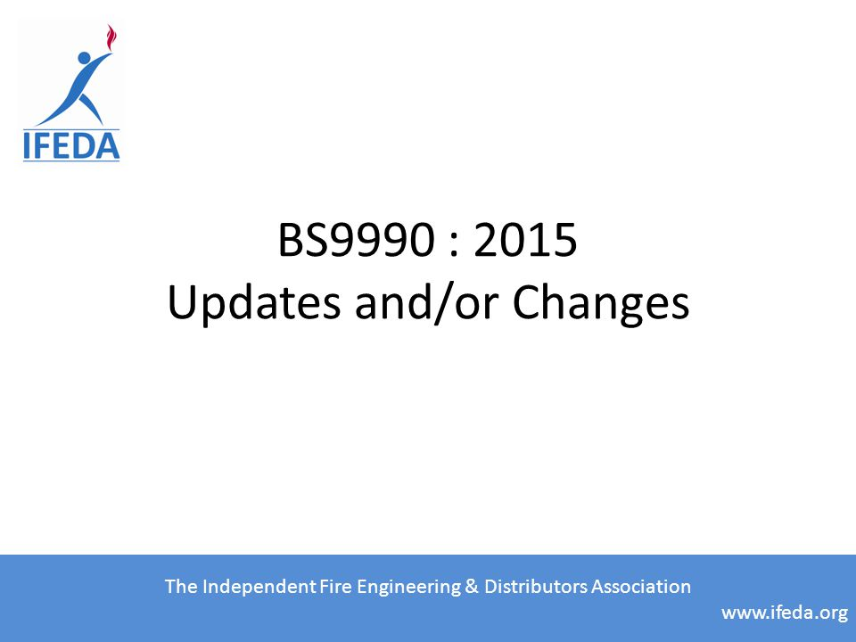 BS9990 : 2015 Updates and/or Changes The Independent Fire Engineering & Distributors Association www.ifeda.org