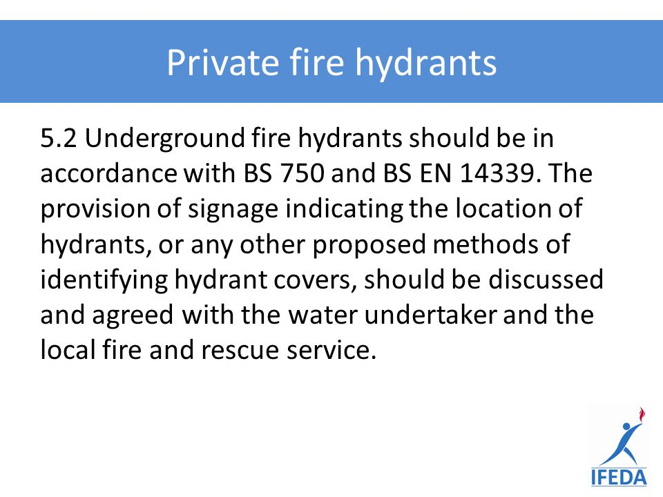 5.2 Underground fire hydrants should be in accordance with BS 750 and BS EN 14339. The provision of signage indicating the location of hydrants, or an