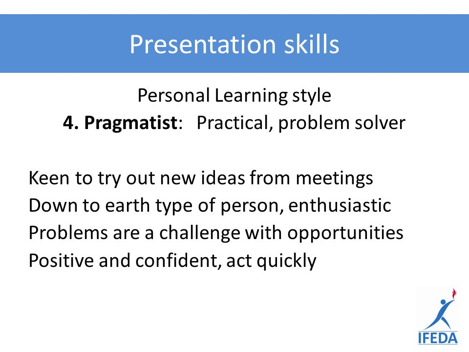 Personal Learning style 4. Pragmatist: Practical, problem solver Keen to try out new ideas from meetings Down to earth type of person, enthusiastic Pr