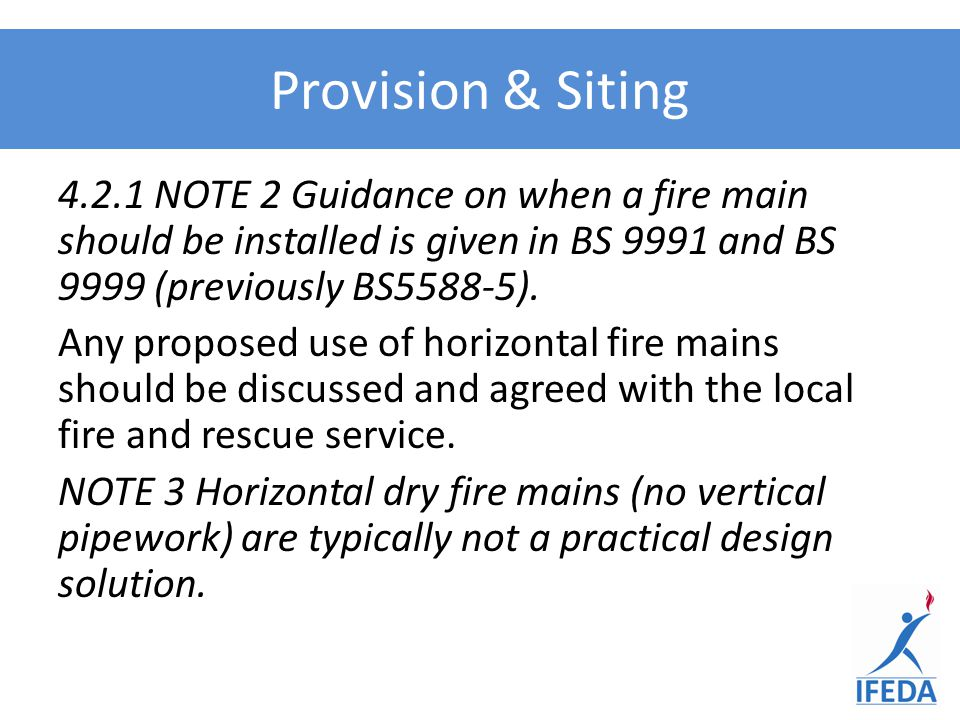 4.2.1 NOTE 2 Guidance on when a fire main should be installed is given in BS 9991 and BS 9999 (previously BS5588-5). Any proposed use of horizontal fi
