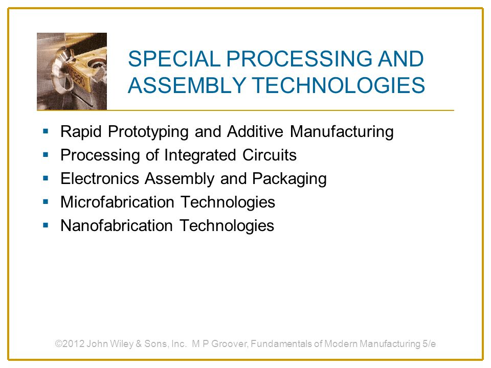 RAPID PROTOTYPING AND ADDITIVE MANUFACTURING 1.Fundamentals of Rapid Prototyping and Additive Manufacturing 2.Additive Manufacturing Processes 3.Cycle Time and Cost Analysis 4.Additive Manufacturing Applications ©2012 John Wiley & Sons, Inc.