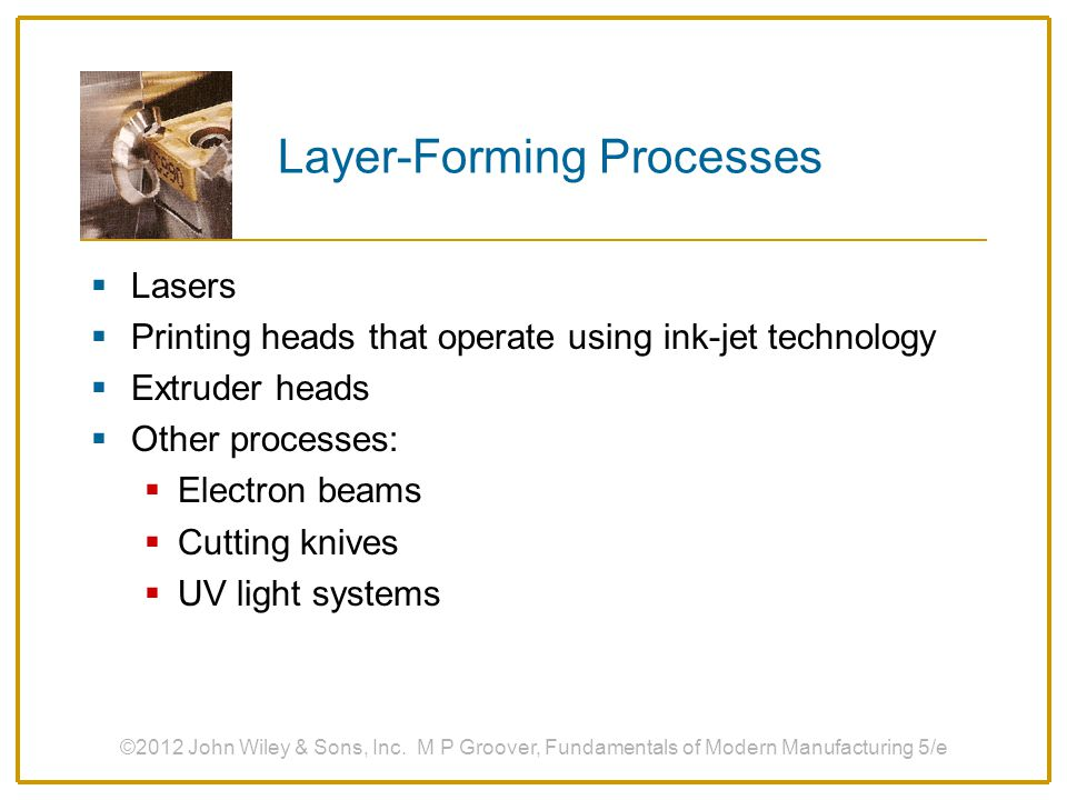 Layer-Forming Processes  Lasers  Printing heads that operate using ink-jet technology  Extruder heads  Other processes:  Electron beams  Cutting