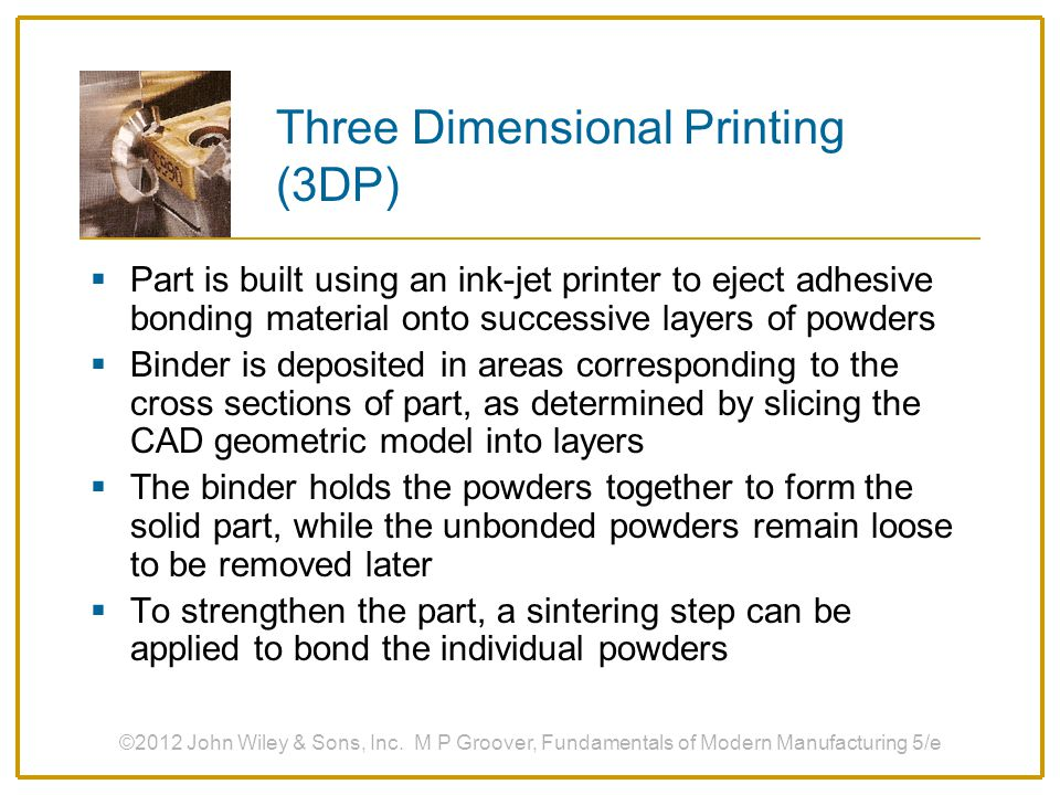 Three Dimensional Printing (3DP)  Part is built using an ink-jet printer to eject adhesive bonding material onto successive layers of powders  Binde