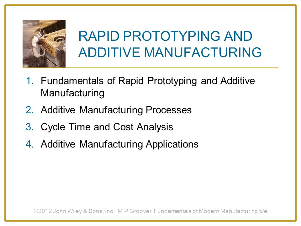 Engineering Analysis and Planning  Existence of part allows certain engineering analysis and planning activities to be accomplished that would be more difficult without the physical entity  Comparison of different shapes and styles to determine aesthetic appeal  Stress analysis of physical model  Fabrication of pre-production parts for process planning and tool design ©2012 John Wiley & Sons, Inc.
