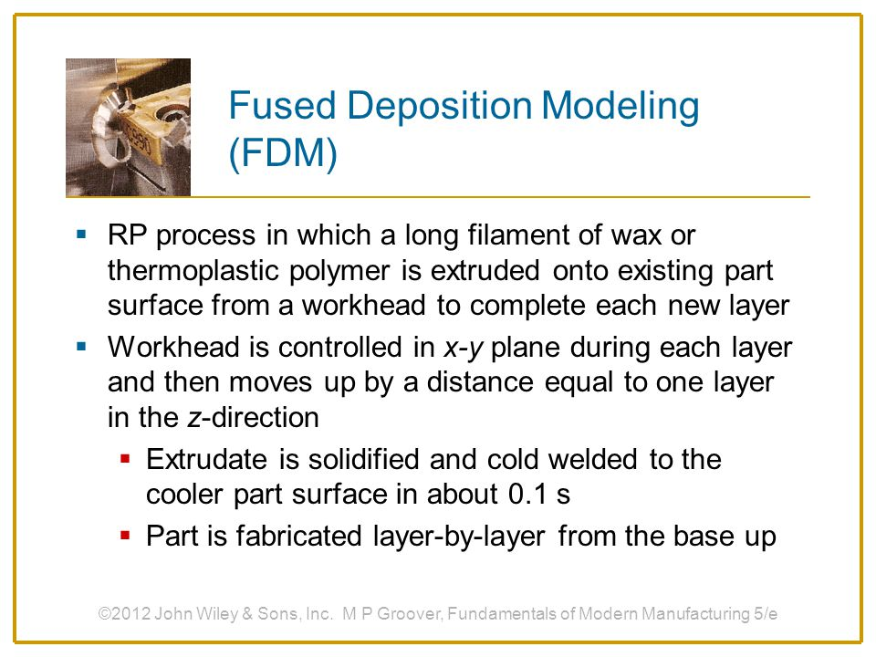 Fused Deposition Modeling (FDM)  RP process in which a long filament of wax or thermoplastic polymer is extruded onto existing part surface from a wo