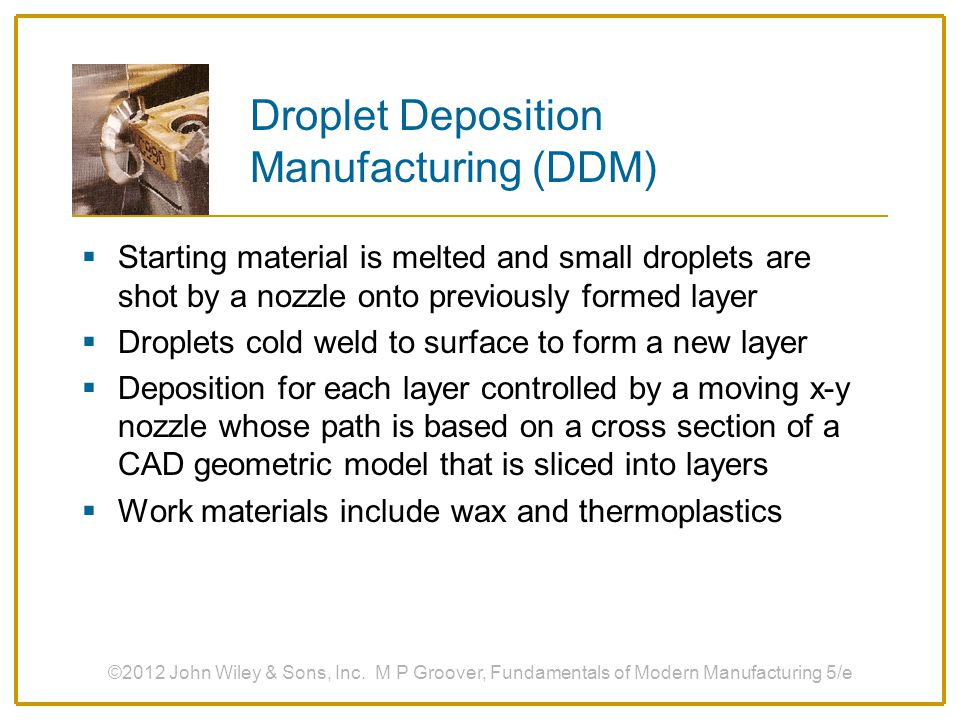 Droplet Deposition Manufacturing (DDM)  Starting material is melted and small droplets are shot by a nozzle onto previously formed layer  Droplets c