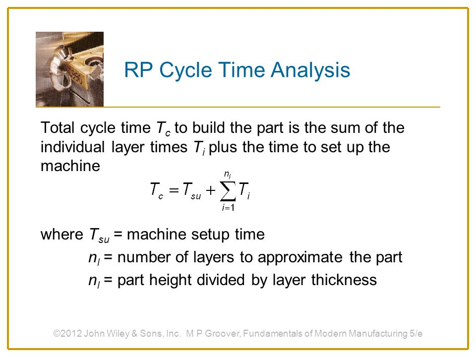 RP Cycle Time Analysis Total cycle time T c to build the part is the sum of the individual layer times T i plus the time to set up the machine where T