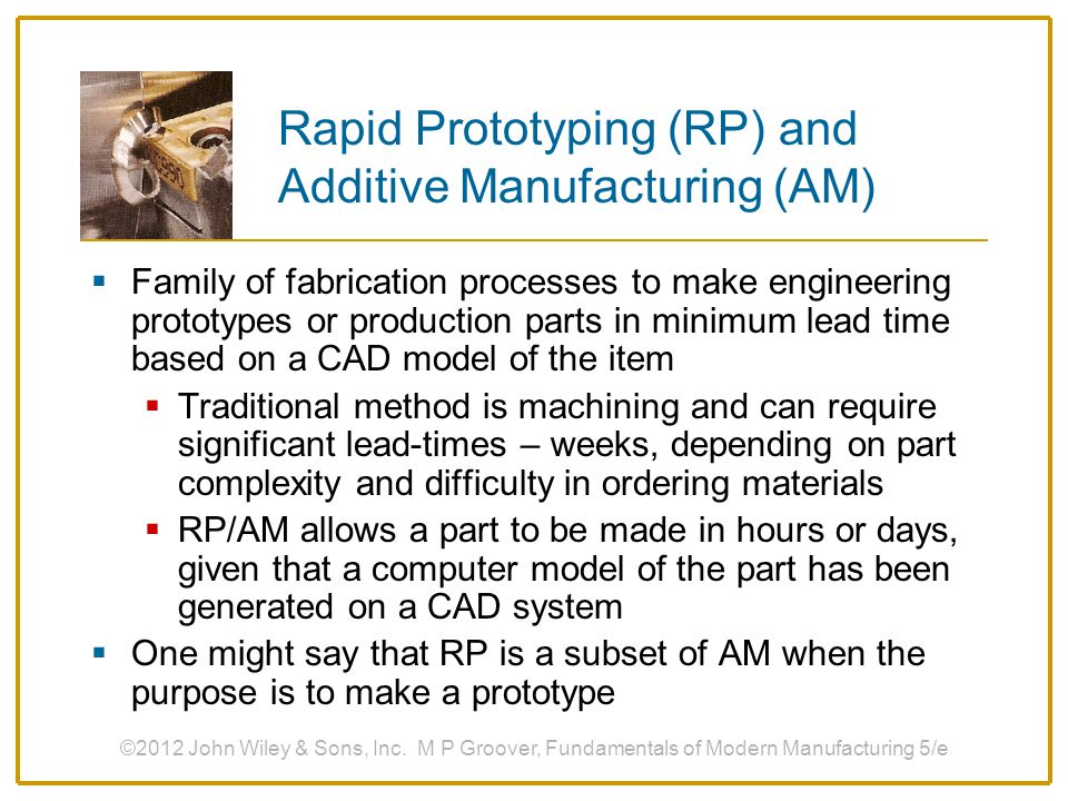Rapid Prototyping (RP) and Additive Manufacturing (AM)  Family of fabrication processes to make engineering prototypes or production parts in minimum